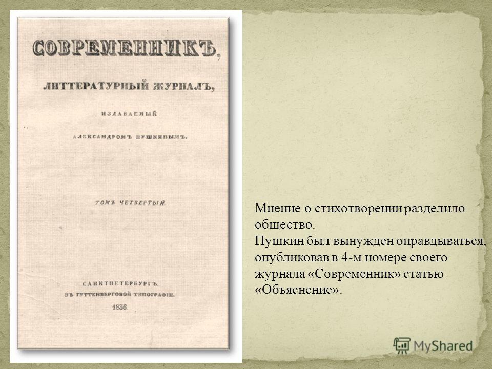 Мнение о стихотворении разделило общество. Пушкин был вынужден оправдываться, опубликовав в 4-м номере своего журнала «Современник» статью «Объяснение».