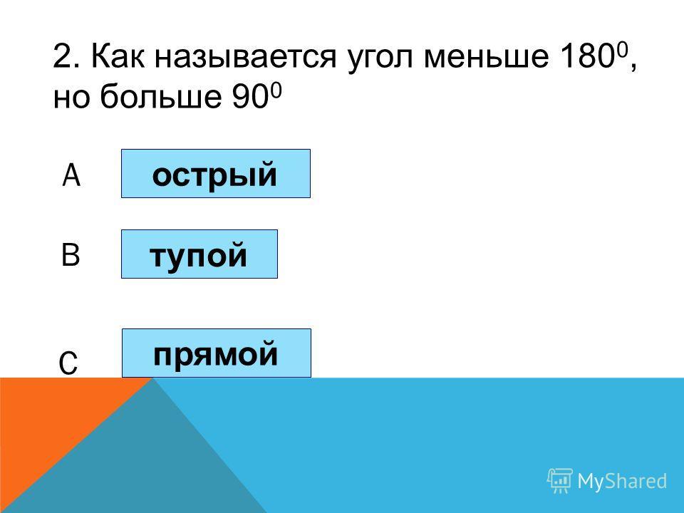 2. Как называется угол меньше 180 0, но больше 90 0 острый тупой прямой A B C