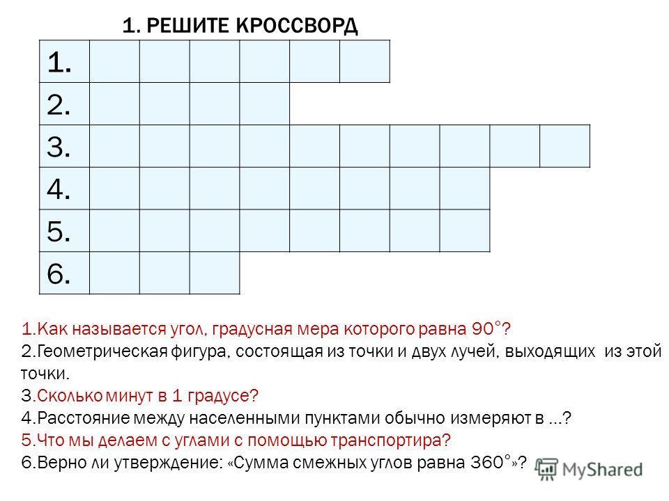 1. РЕШИТЕ КРОССВОРД 1. 2. 3. 4. 5. 6. 1.Как называется угол, градусная мера которого равна 90°? 2.Геометрическая фигура, состоящая из точки и двух лучей, выходящих из этой точки. 3.Сколько минут в 1 градусе? 4.Расстояние между населенными пунктами об