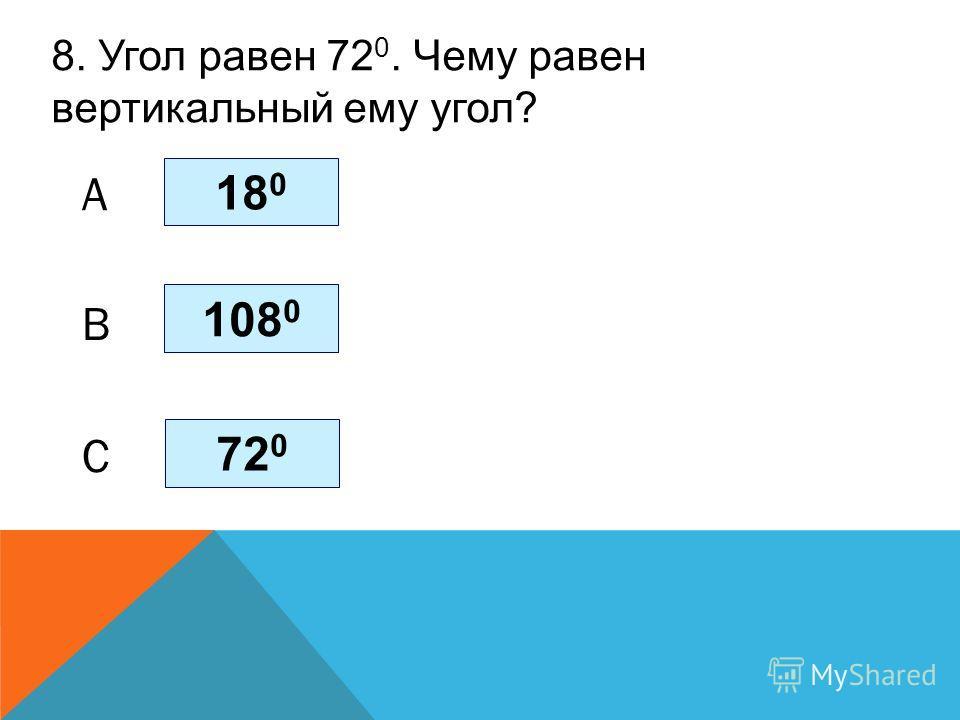 8. Угол равен 72 0. Чему равен вертикальный ему угол? 72 0 108 0 18 0 C B A