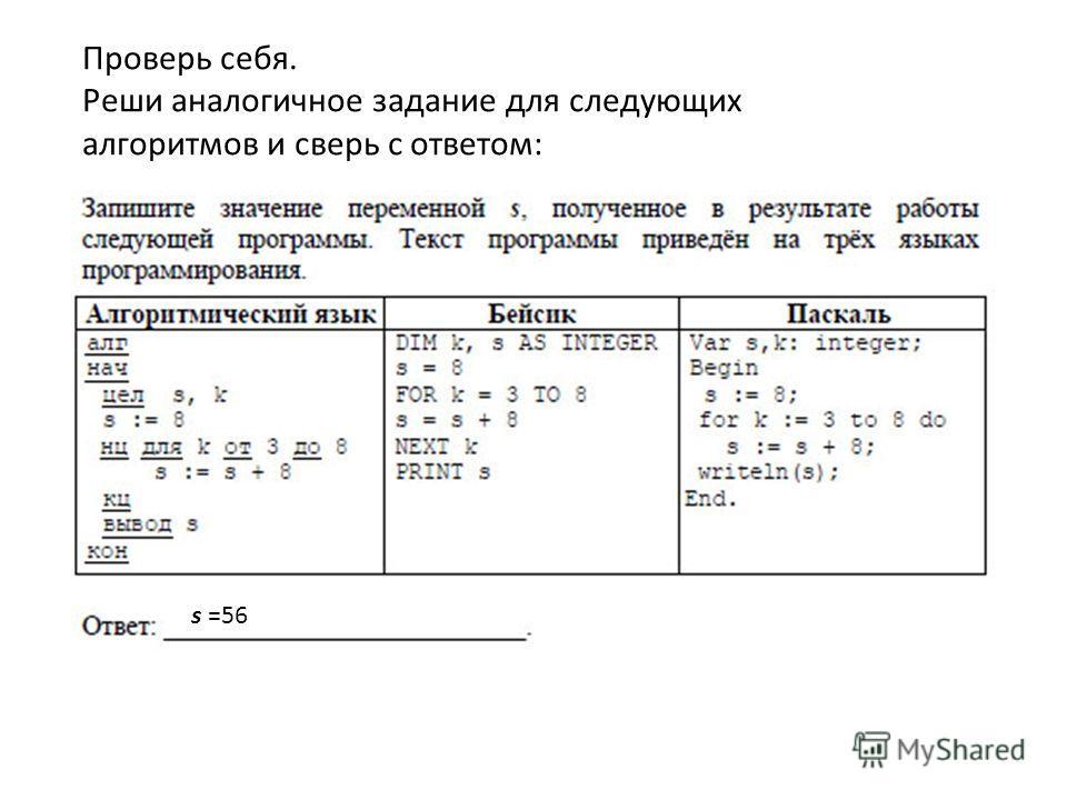 Проверь себя. Реши аналогичное задание для следующих алгоритмов и сверь с ответом: s =56