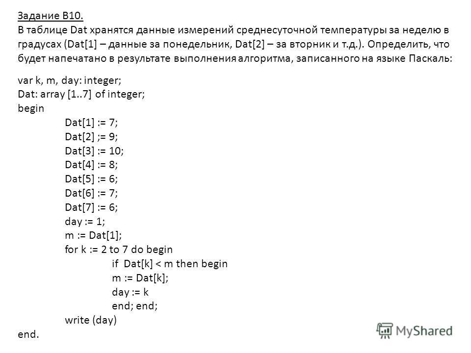 Задание В10. В таблице Dat хранятся данные измерений среднесуточной температуры за неделю в градусах (Dat[1] – данные за понедельник, Dat[2] – за вторник и т.д.). Определить, что будет напечатано в результате выполнения алгоритма, записанного на язык