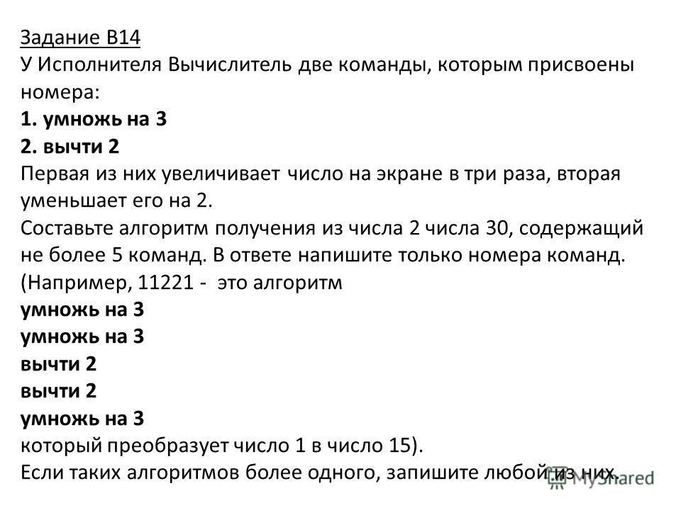 Задание В14 У Исполнителя Вычислитель две команды, которым присвоены номера: 1. умножь на 3 2. вычти 2 Первая из них увеличивает число на экране в три раза, вторая уменьшает его на 2. Составьте алгоритм получения из числа 2 числа 30, содержащий не бо