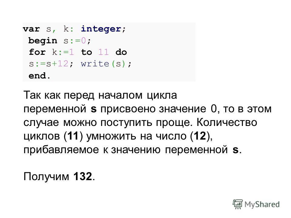 var s, k: integer; begin s:=0; for k:=1 to 11 do s:=s+12; write(s); end. Так как перед началом цикла переменной s присвоено значение 0, то в этом случае можно поступить проще. Количество циклов (11) умножить на число (12), прибавляемое к значению пер