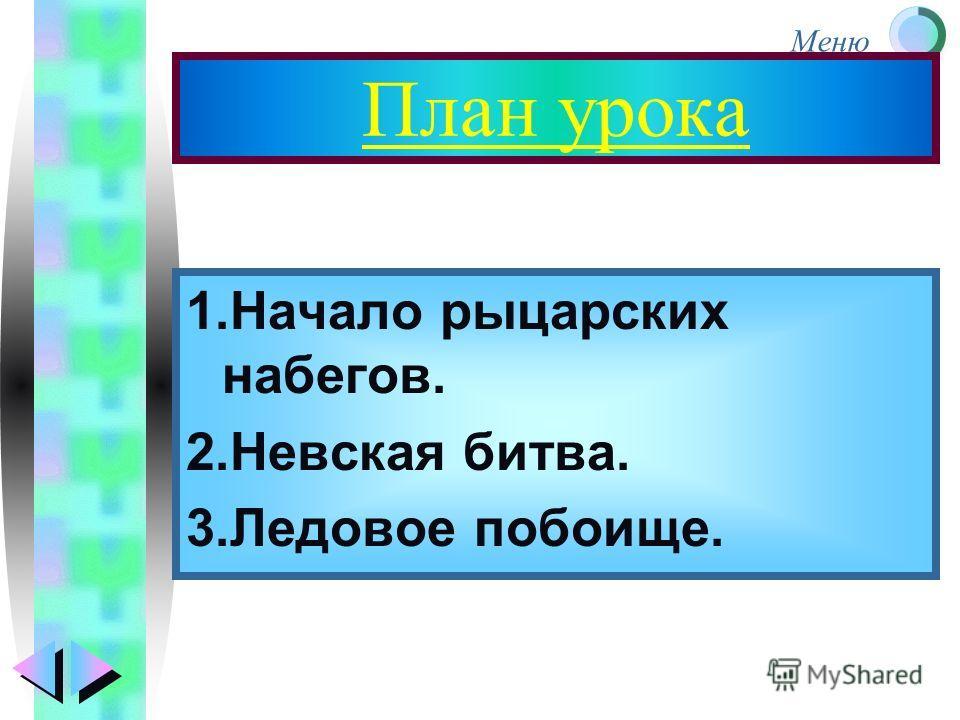 План урока 1.Начало рыцарских набегов. 2.Невская битва. 3.Ледовое побоище.