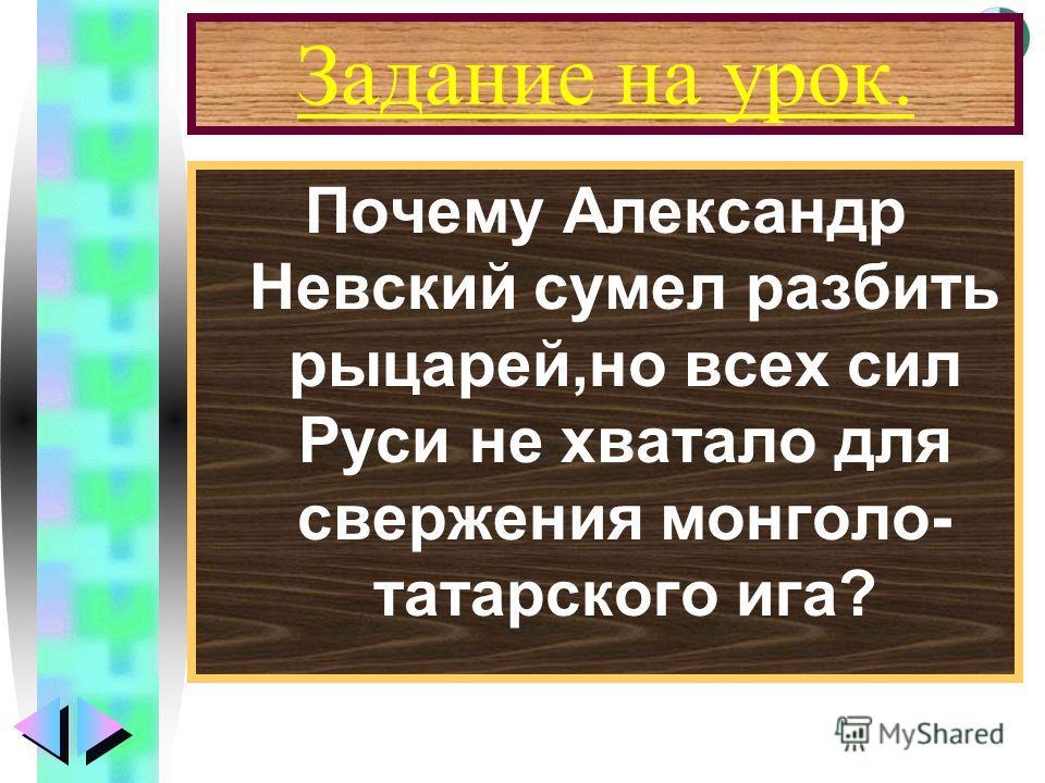 Меню Задание на урок. Почему Александр Невский сумел разбить рыцарей,но всех сил Руси не хватало для свержения монголо- татарского ига?