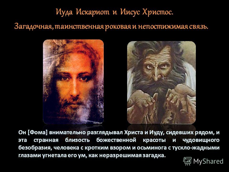 Он [Фома] внимательно разглядывал Христа и Иуду, сидевших рядом, и эта странная близость божественной красоты и чудовищного безобразия, человека с кротким взором и осьминога с тускло-жадными глазами угнетала его ум, как неразрешимая загадка.