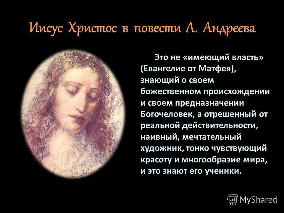 Это не «имеющий власть» (Евангелие от Матфея), знающий о своем божественном происхождении и своем предназначении Богочеловек, а отрешенный от реальной действительности, наивный, мечтательный художник, тонко чувствующий красоту и многообразие мира, и