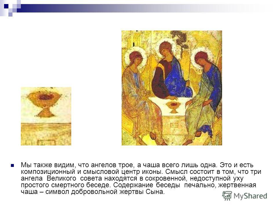 Мы также видим, что ангелов трое, а чаша всего лишь одна. Это и есть композиционный и смысловой центр иконы. Смысл состоит в том, что три ангела Великого совета находятся в сокровенной, недоступной уху простого смертного беседе. Содержание беседы печ