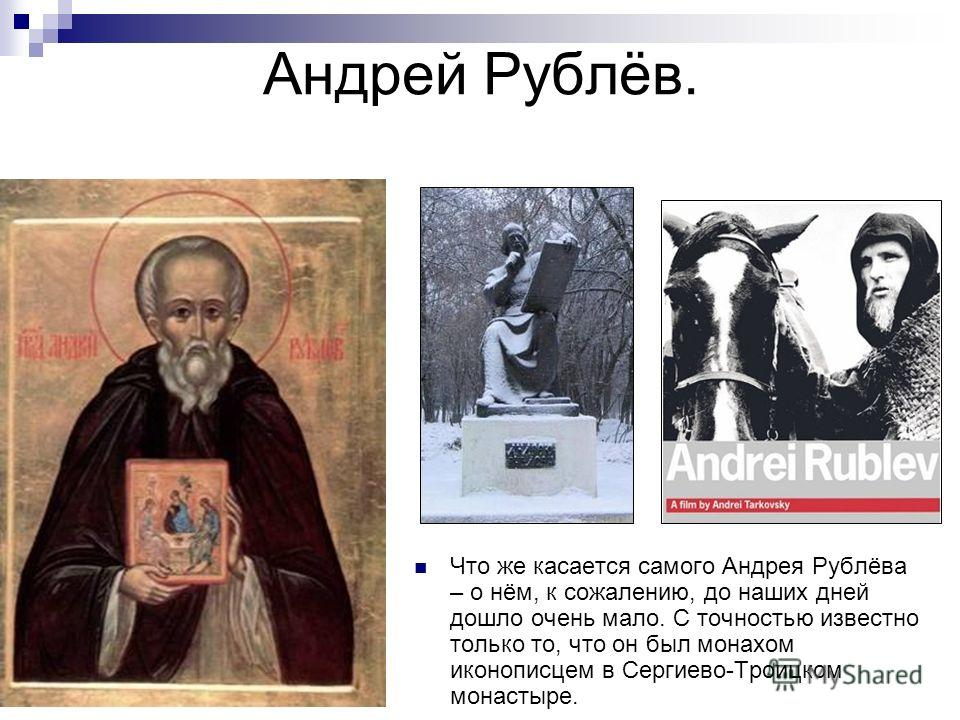 Андрей Рублёв. Что же касается самого Андрея Рублёва – о нём, к сожалению, до наших дней дошло очень мало. С точностью известно только то, что он был монахом иконописцем в Сергиево-Троицком монастыре.
