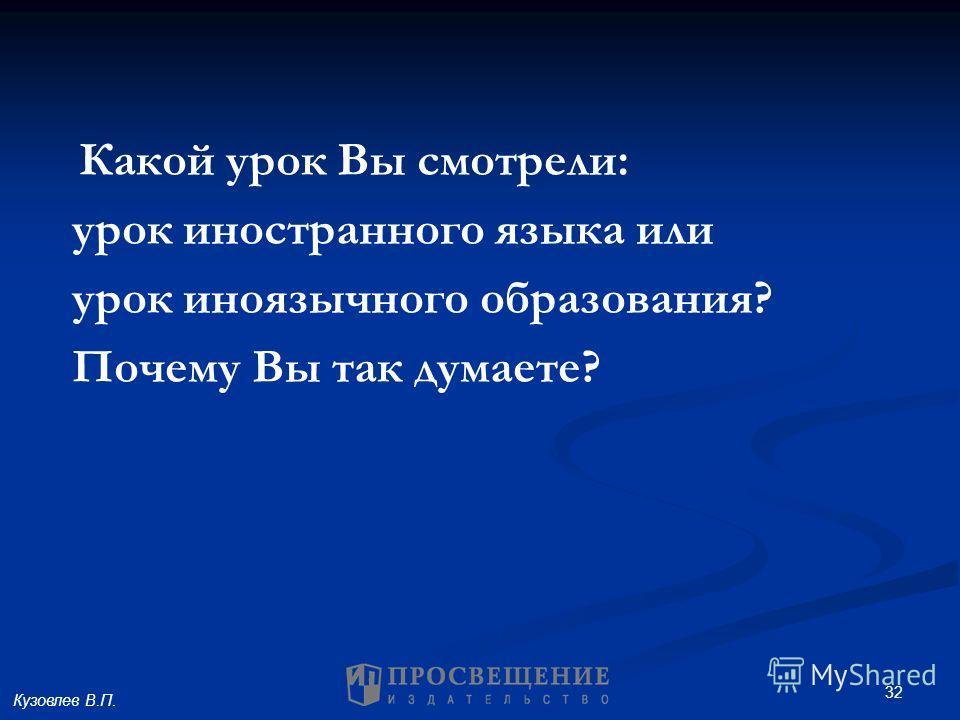 32 Какой урок Вы смотрели: урок иностранного языка или урок иноязычного образования? Почему Вы так думаете? Кузовлев В.П.