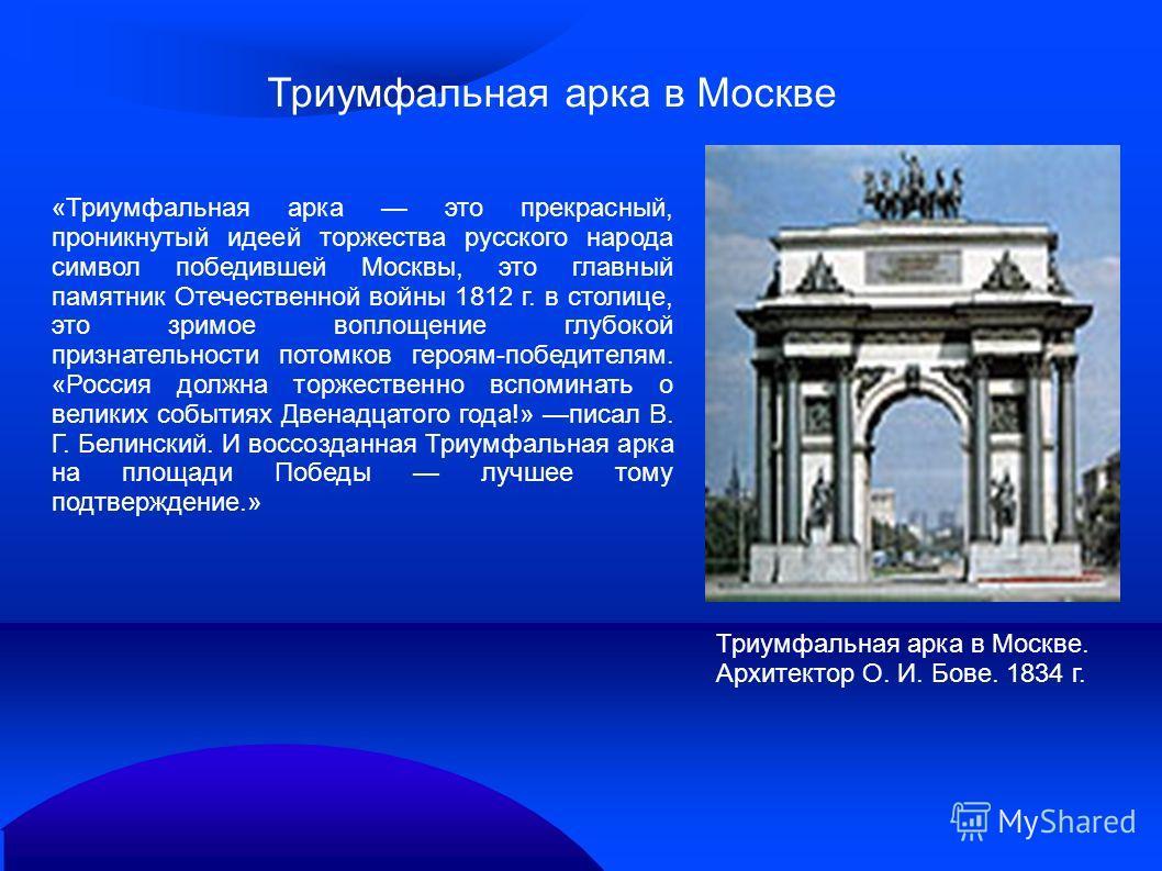 «Триумфальная арка это прекрасный, проникнутый идеей торжества русского народа символ победившей Москвы, это главный памятник Отечественной войны 1812 г. в столице, это зримое воплощение глубокой признательности потомков героям-победителям. «Россия д