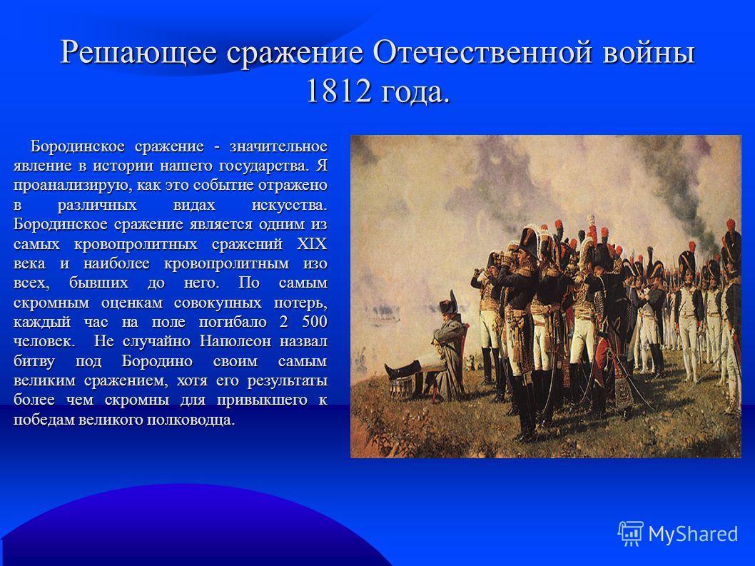 Решающее сражение Отечественной войны 1812 года. Бородинское сражение - значительное явление в истории нашего государства. Я проанализирую, как это событие отражено в различных видах искусства. Бородинское сражение является одним из самых кровопролит