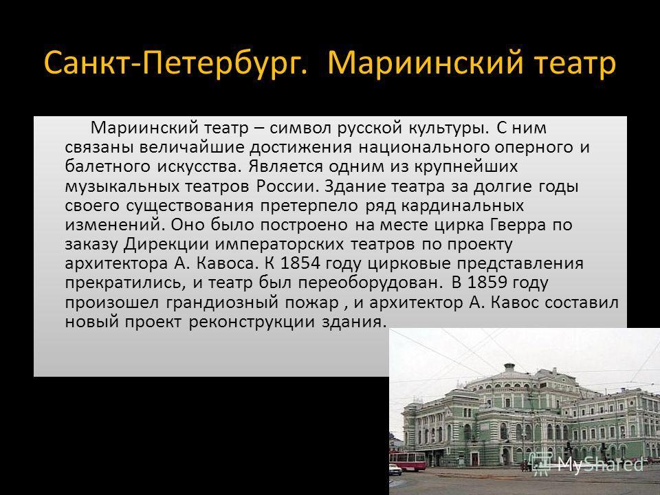Санкт-Петербург. Мариинский театр Мариинский театр – символ русской культуры. С ним связаны величайшие достижения национального оперного и балетного искусства. Является одним из крупнейших музыкальных театров России. Здание театра за долгие годы свое