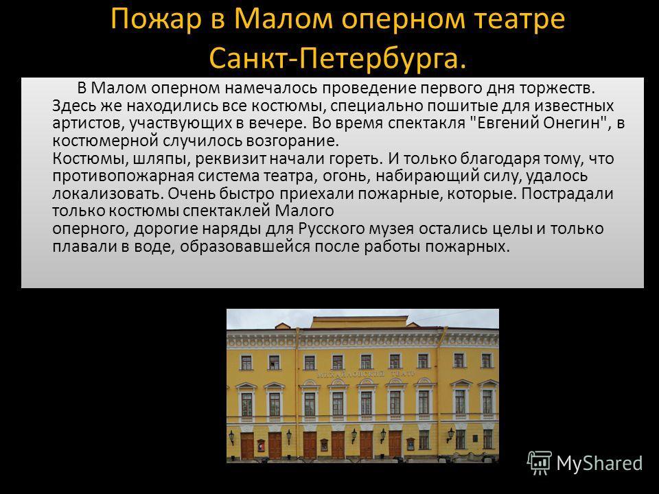 Пожар в Малом оперном театре Санкт-Петербурга. В Малом оперном намечалось проведение первого дня торжеств. Здесь же находились все костюмы, специально пошитые для известных артистов, участвующих в вечере. Во время спектакля