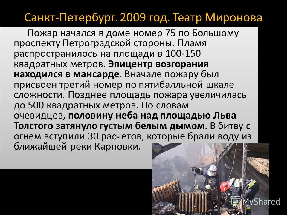 Санкт-Петербург. 2009 год. Театр Миронова Пожар начался в доме номер 75 по Большому проспекту Петроградской стороны. Пламя распространилось на площади в 100-150 квадратных метров. Эпицентр возгорания находился в мансарде. Вначале пожару был присвоен