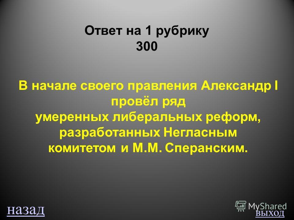 выход Ответ на 1 рубрику 300 В начале своего правления Александр I провёл ряд умеренных либеральных реформ, разработанных Негласным комитетом и М.М. Сперанским. назад