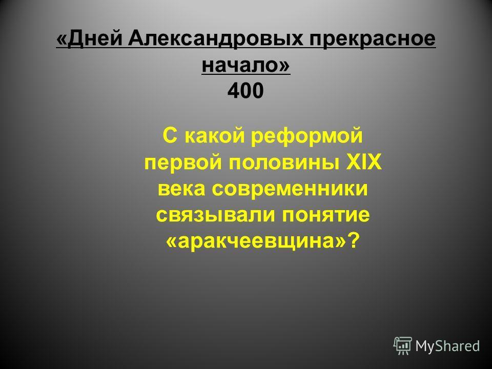 «Дней Александровых прекрасное начало» 400 С какой реформой первой половины XIX века современники связывали понятие «аракчеевщина»?