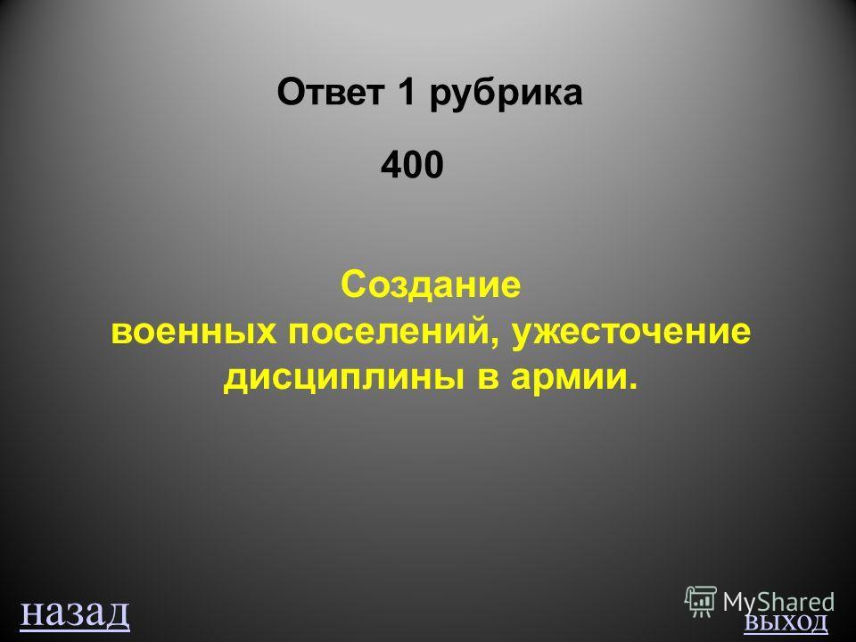 выход Ответ 1 рубрика 400 Создание военных поселений, ужесточение дисциплины в армии. назад