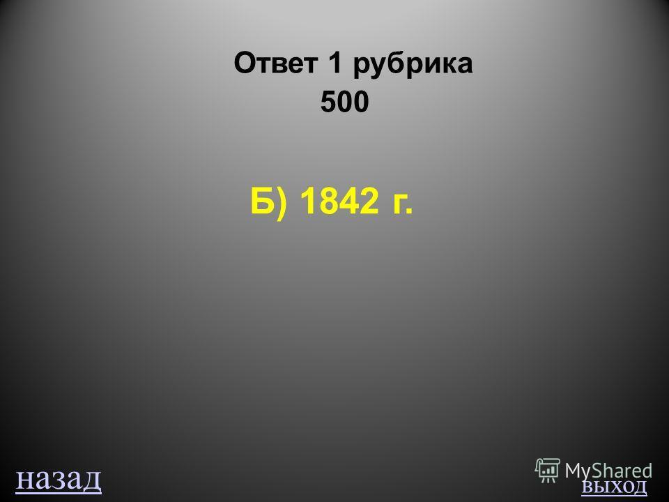 выход Ответ 1 рубрика 500 Б) 1842 г. назад