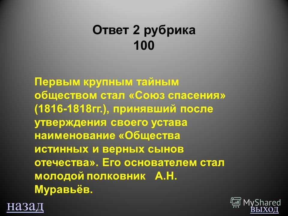 выход Ответ 2 рубрика 100 Первым крупным тайным обществом стал «Союз спасения» (1816-1818гг.), принявший после утверждения своего устава наименование «Общества истинных и верных сынов отечества». Его основателем стал молодой полковник А.Н. Муравьёв.