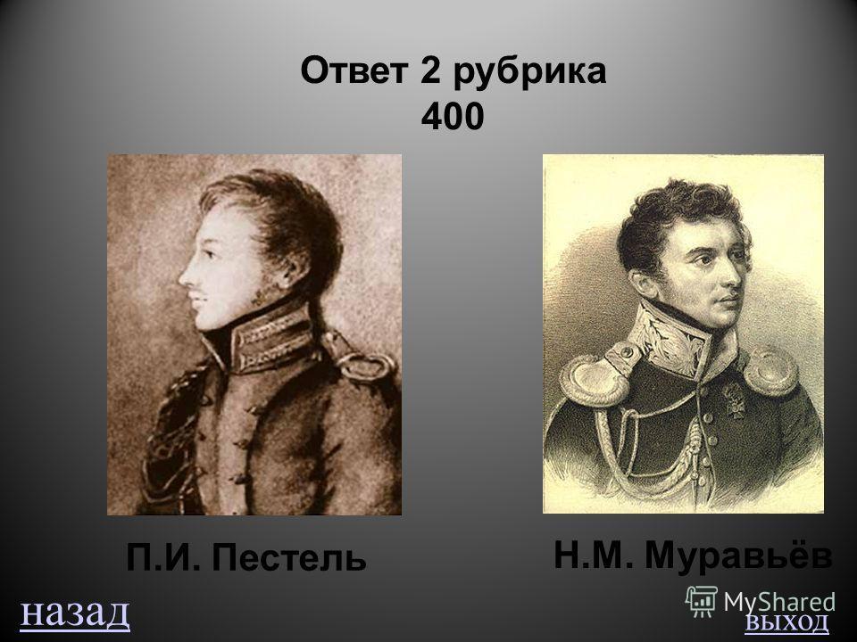 выход Ответ 2 рубрика 400 П.И. Пестель Н.М. Муравьёв назад