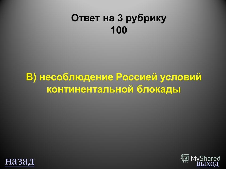 выход Ответ на 3 рубрику 100 В) несоблюдение Россией условий континентальной блокады назад