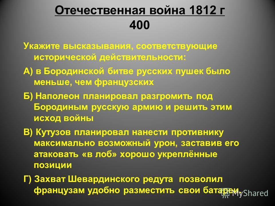 Отечественная война 1812 г 400 Укажите высказывания, соответствующие исторической действительности: А) в Бородинской битве русских пушек было меньше, чем французских Б) Наполеон планировал разгромить под Бородиным русскую армию и решить этим исход во