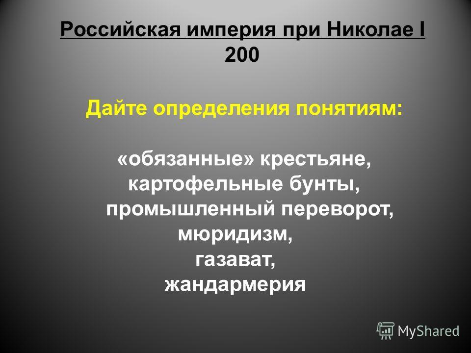 Российская империя при Николае I 200 Дайте определения понятиям: «обязанные» крестьяне, картофельные бунты, промышленный переворот, мюридизм, газават, жандармерия