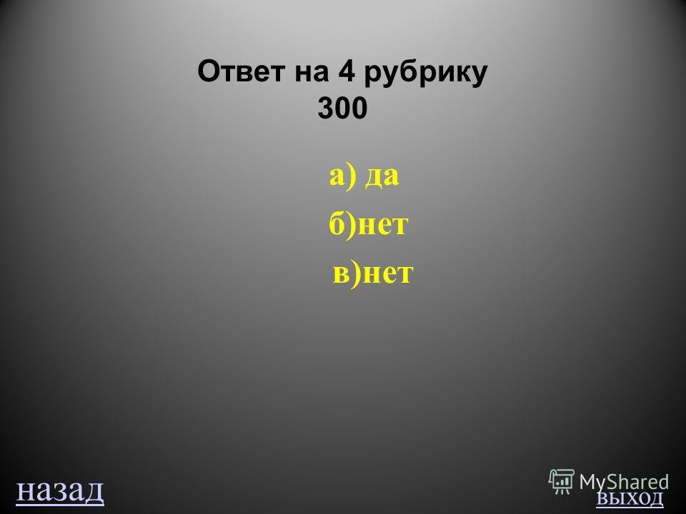 выход Ответ на 4 рубрику 300 а) да б)нет в)нет назад
