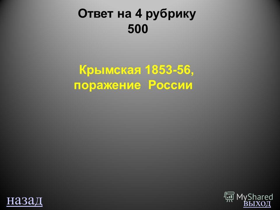 выход Ответ на 4 рубрику 500 Крымская 1853-56, поражение России назад