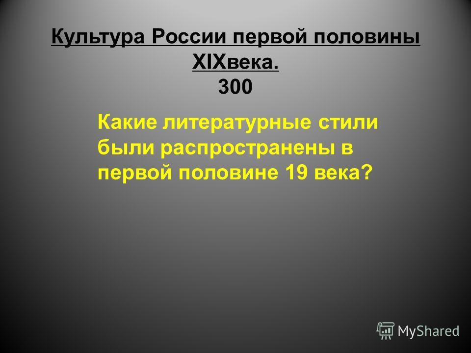 Культура России первой половины XIXвека. 300 Какие литературные стили были распространены в первой половине 19 века?