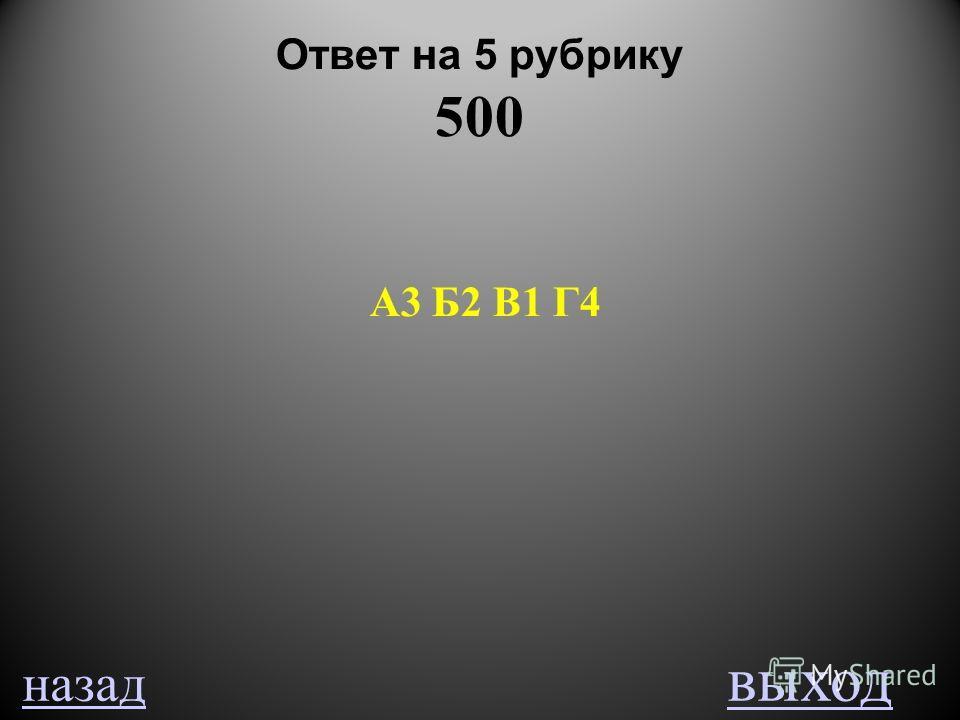 Ответ на 5 рубрику 500 А3 Б2 В1 Г4 назад выход