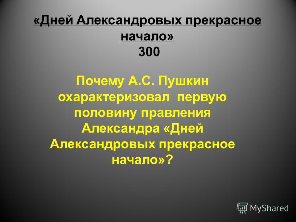 «Дней Александровых прекрасное начало» 300 Почему А.С. Пушкин охарактеризовал первую половину правления Александра «Дней Александровых прекрасное начало»?
