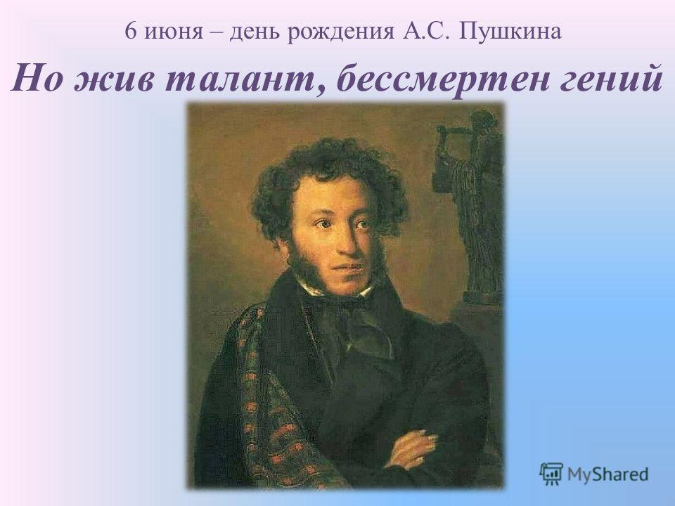 Но жив талант, бессмертен гений 6 июня – день рождения А.С. Пушкина