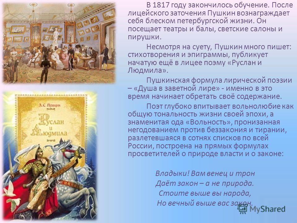 В 1817 году закончилось обучение. После лицейского заточения Пушкин вознаграждает себя блеском петербургской жизни. Он посещает театры и балы, светские салоны и пирушки. Несмотря на суету, Пушкин много пишет: стихотворения и эпиграммы, публикует нача