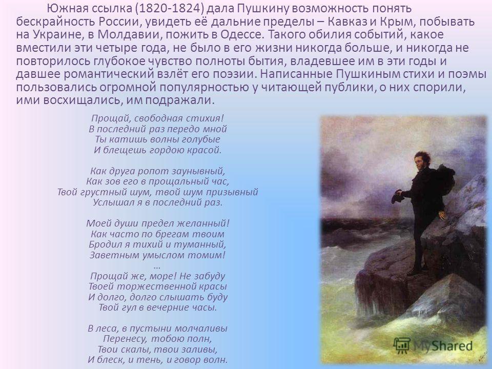 Южная ссылка (1820-1824) дала Пушкину возможность понять бескрайность России, увидеть её дальние пределы – Кавказ и Крым, побывать на Украине, в Молдавии, пожить в Одессе. Такого обилия событий, какое вместили эти четыре года, не было в его жизни ник