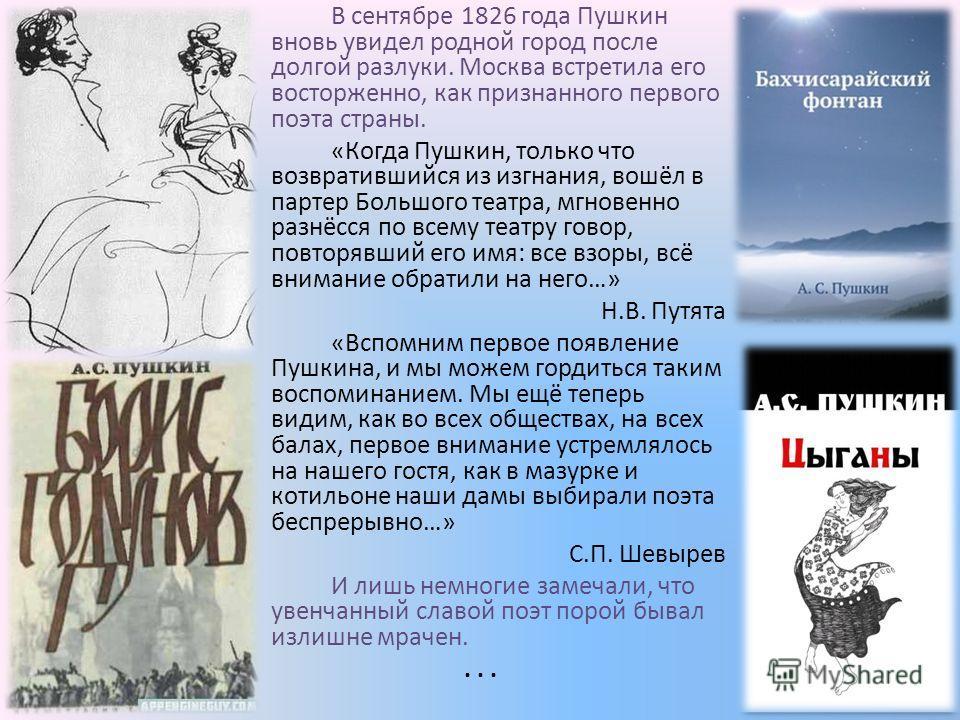 В сентябре 1826 года Пушкин вновь увидел родной город после долгой разлуки. Москва встретила его восторженно, как признанного первого поэта страны. «Когда Пушкин, только что возвратившийся из изгнания, вошёл в партер Большого театра, мгновенно разнёс
