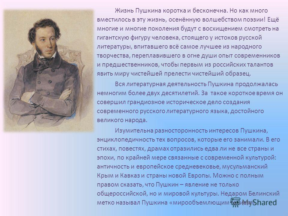 Жизнь Пушкина коротка и бесконечна. Но как много вместилось в эту жизнь, осенённую волшебством поэзии! Ещё многие и многие поколения будут с восхищением смотреть на гигантскую фигуру человека, стоящего у истоков русской литературы, впитавшего всё сам
