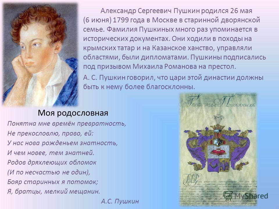 Александр Сергеевич Пушкин родился 26 мая (6 июня) 1799 года в Москве в старинной дворянской семье. Фамилия Пушкиных много раз упоминается в исторических документах. Они ходили в походы на крымских татар и на Казанское ханство, управляли областями, б