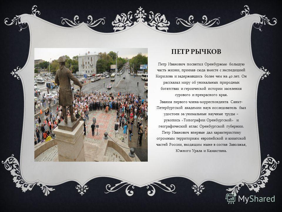 ПЕТР РЫЧКОВ Петр Иванович посвятил Оренбуржью большую часть жизни, приехав сюда вместе с экспедицией Кирилова и задержавшись более чем на 40 лет. Он рассказал миру об уникальных природных богатствах и героической истории заселения сурового и прекрасн