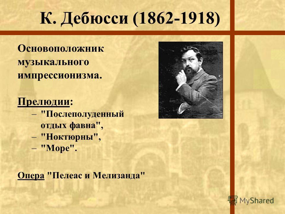 К. Дебюсси (1862-1918) Основоположник музыкального импрессионизма. Прелюдии: –Послеполуденный отдых фавна, –Ноктюрны, –Море. Опера Пелеас и Мелизанда