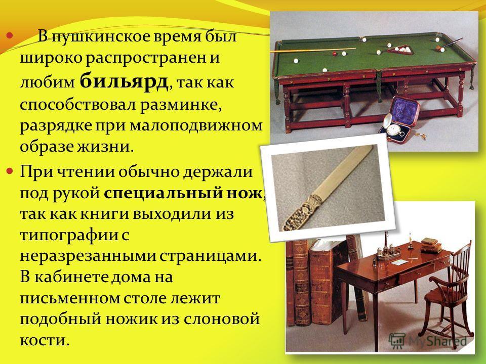 В пушкинское время был широко распространен и любим бильярд, так как способствовал разминке, разрядке при малоподвижном образе жизни. При чтении обычно держали под рукой специальный нож, так как книги выходили из типографии с неразрезанными страницам