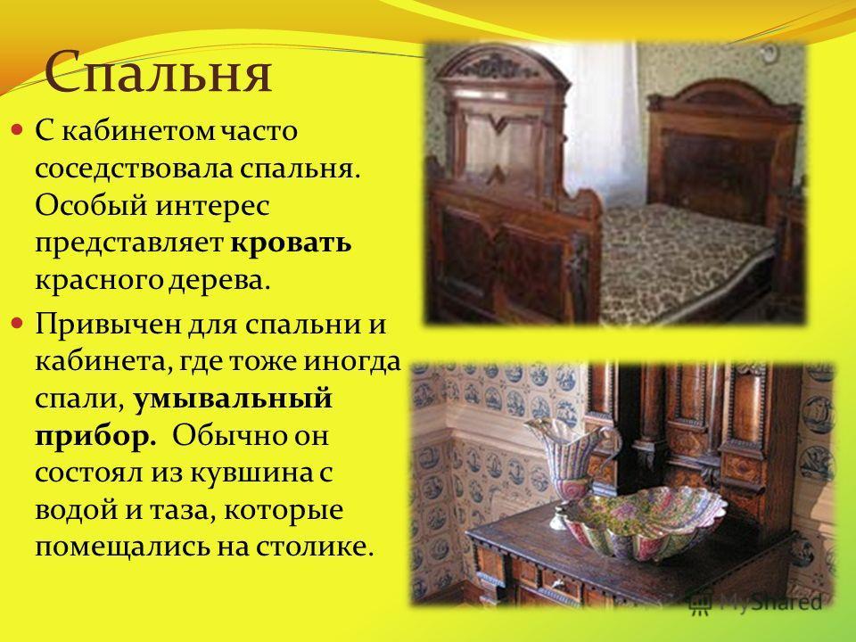 Спальня С кабинетом часто соседствовала спальня. Особый интерес представляет кровать красного дерева. Привычен для спальни и кабинета, где тоже иногда спали, умывальный прибор. Обычно он состоял из кувшина с водой и таза, которые помещались на столик