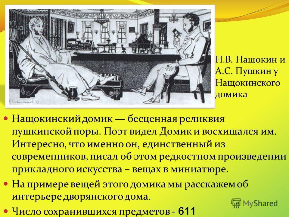 Нащокинский домик бесценная реликвия пушкинской поры. Поэт видел Домик и восхищался им. Интересно, что именно он, единственный из современников, писал об этом редкостном произведении прикладного искусства – вещах в миниатюре. На примере вещей этого д