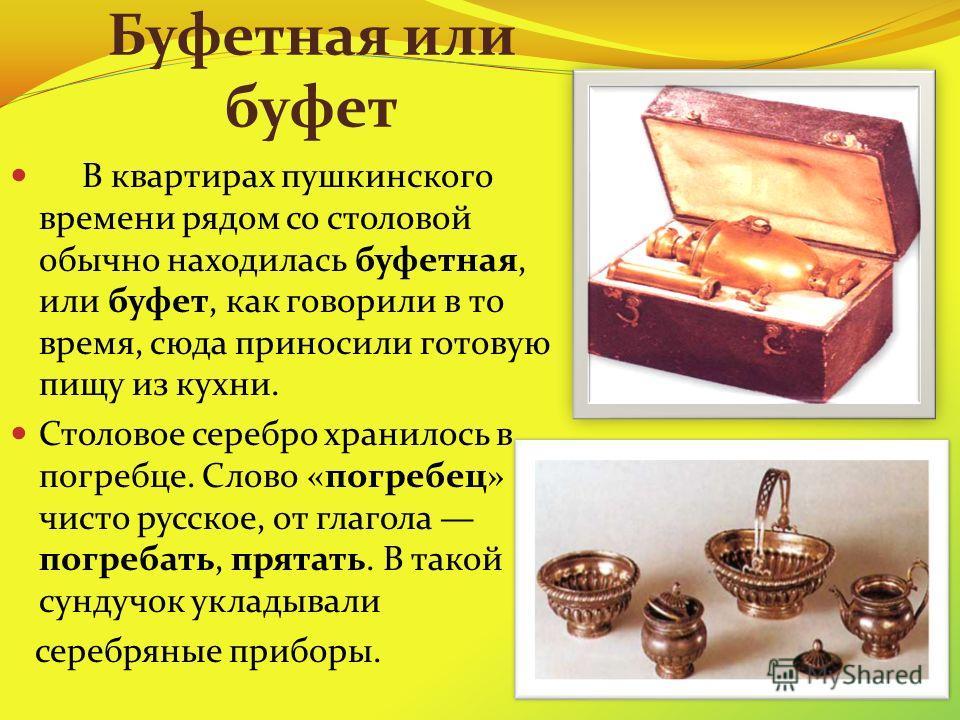 Буфетная или буфет В квартирах пушкинского времени рядом со столовой обычно находилась буфетная, или буфет, как говорили в то время, сюда приносили готовую пищу из кухни. Столовое серебро хранилось в погребце. Слово «погребец» чисто русское, от глаго