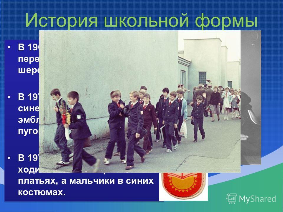 История школьной формы В 1962 году мальчиков переодели в серые шерстяные костюмы; В 1973 году – в костюмы из синей полушерстяной ткани с эмблемой и алюминиевыми пуговицами; В 1976 году девочки стали ходить в темно-коричневых платьях, а мальчики в син