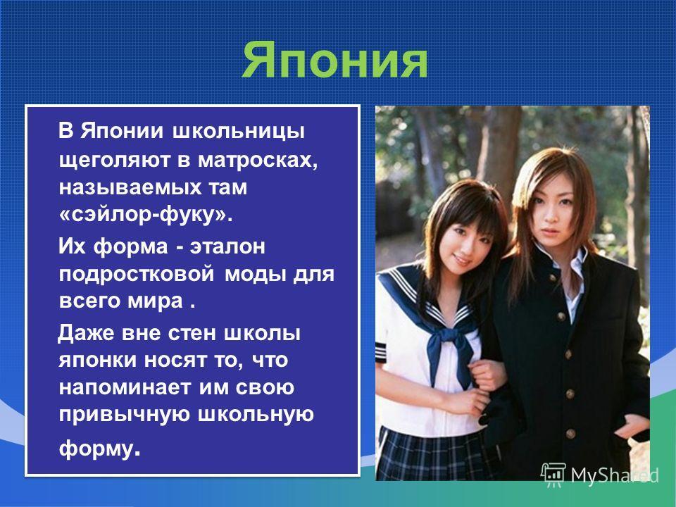Япония В Японии школьницы щеголяют в матросках, называемых там «сэйлор-фуку». Их форма - эталон подростковой моды для всего мира. Даже вне стен школы японки носят то, что напоминает им свою привычную школьную форму. В Японии школьницы щеголяют в матр