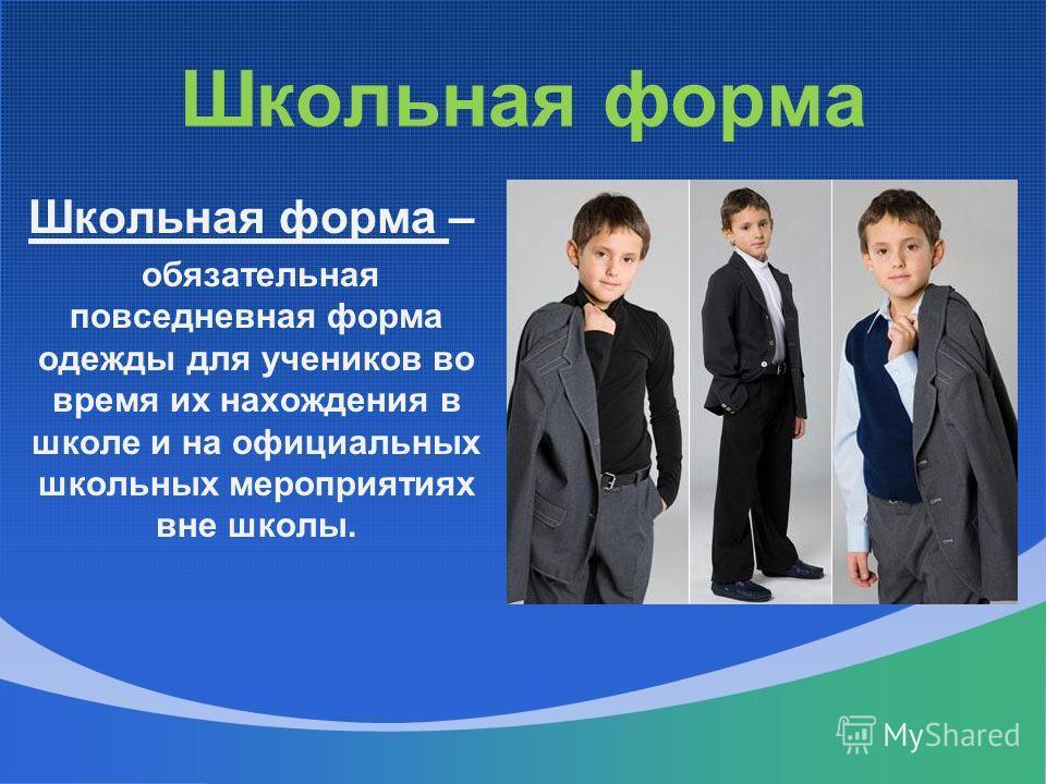 Школьная форма Школьная форма – обязательная повседневная форма одежды для учеников во время их нахождения в школе и на официальных школьных мероприятиях вне школы.