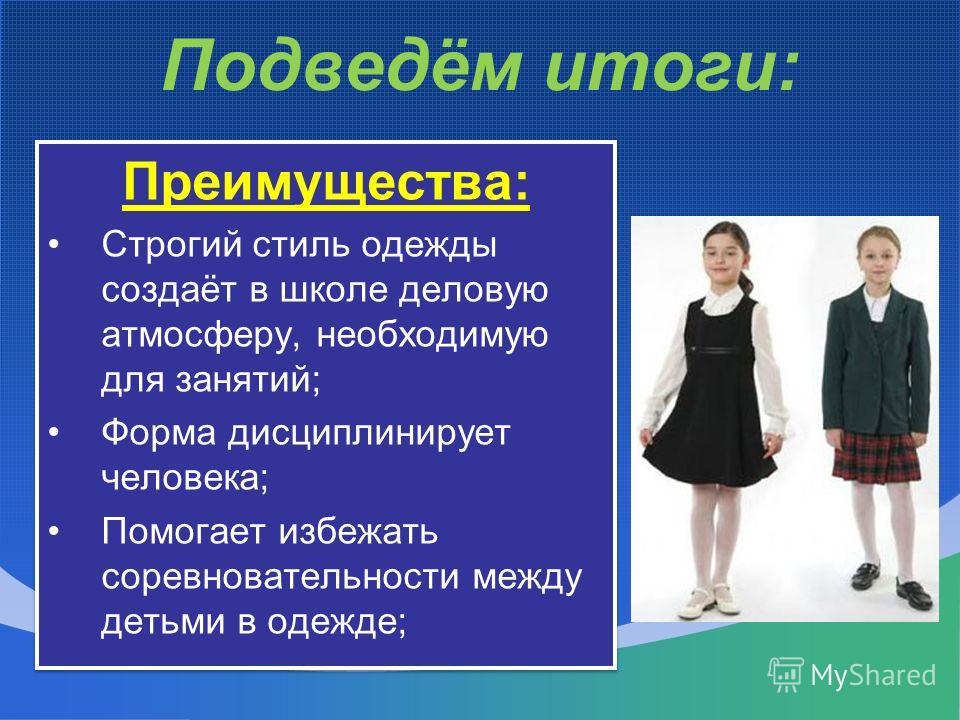 Подведём итоги: Преимущества: Строгий стиль одежды создаёт в школе деловую атмосферу, необходимую для занятий; Форма дисциплинирует человека; Помогает избежать соревновательности между детьми в одежде; Преимущества: Строгий стиль одежды создаёт в шко